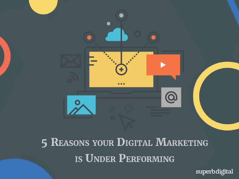 5 Reasons your digital marketing is under performing